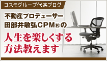 コスモグループ代表ブログ『不動産プロデューサー 田部井敏弘CPM®の人生を楽しくする方法教えます』